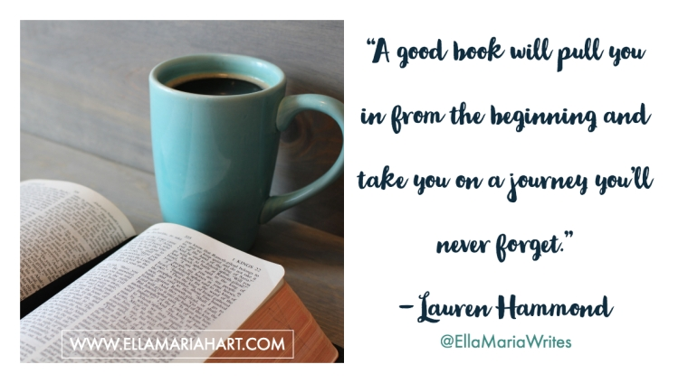 """""""A good book will pull you in from the beginning and take you on a journey you'll never forget."""" ― Lauren Hammond"""
