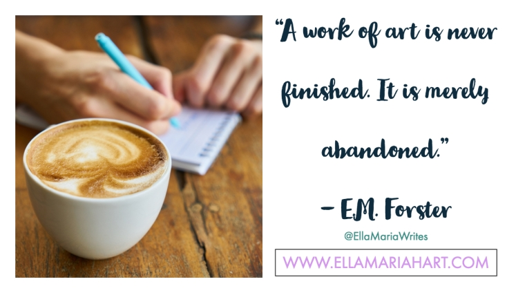 """""""A work of art is never finished. It is merely abandoned."""" ― E.M. Forster"""