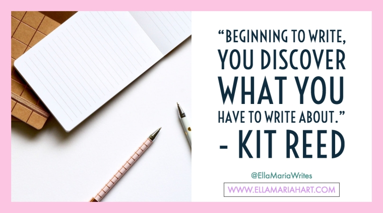 """Beginning to write, you discover what you have to write about."" ― Kit Reed"