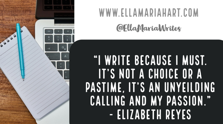 """I write because I must. It's not a choice or a pastime, it's an unyeilding calling and my passion."" ― Elizabeth Reyes"