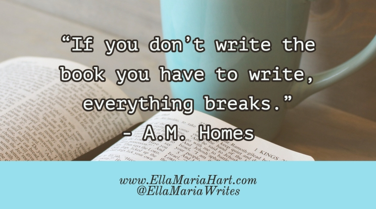 """If you don_t write the book you have to write, everything breaks."" ― A.M. Homes"