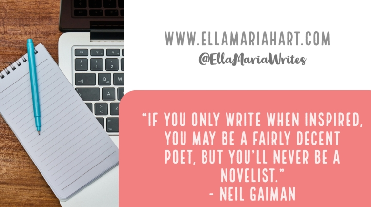 """If you only write when inspired, you may be a fairly decent poet, but you'll never be a novelist."" ― Neil Gaiman"