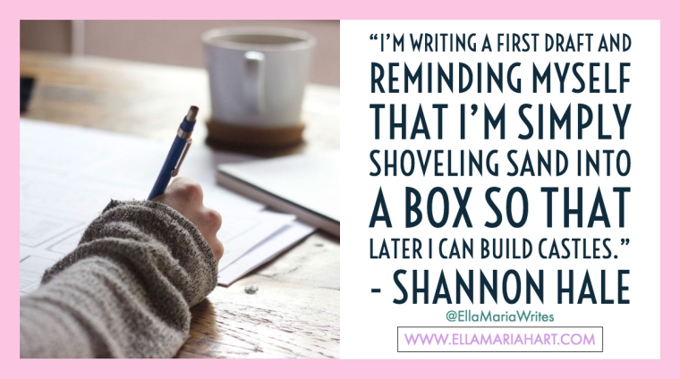 """I'm writing a first draft and reminding myself that I'm simply shoveling sand into a box so that later I can build castles."" ― Shannon Hale"
