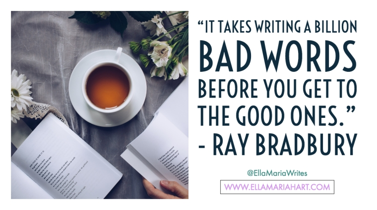 """It takes writing a billion bad words before you get to the good ones."" ― Ray Bradbury"