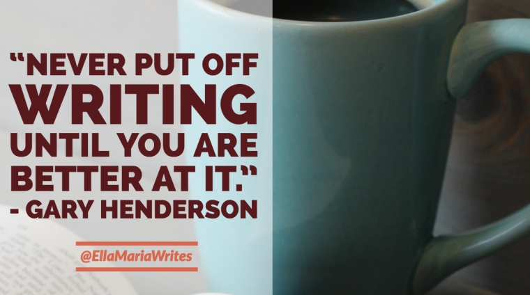 """Never put off writing until you are better at it."" ― Gary Henderson"