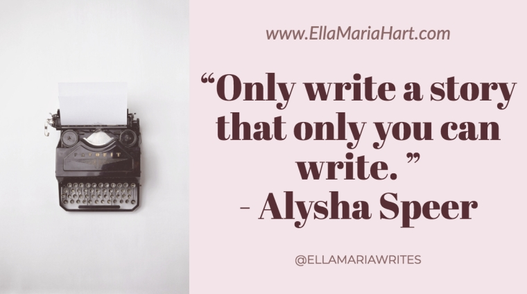"""Only write a story that only you can write. "" ― Alysha Speer"