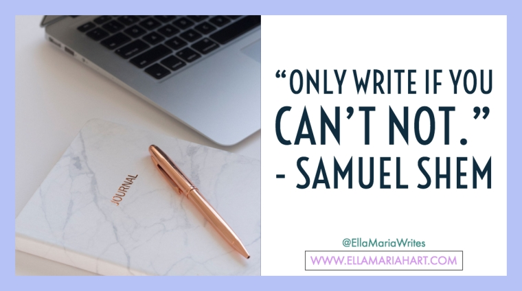 """Only write if you can't not."" ― Samuel Shem"