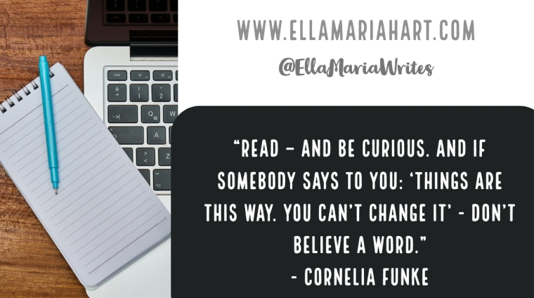 """Read – and be curious. And if somebody says to you- 'Things are this way. You can't change it' - don't believe a word."" ― Cornelia Funke"