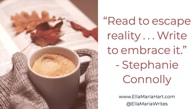 """Read to escape reality . . . Write to embrace it."" ― Stephanie Connolly"