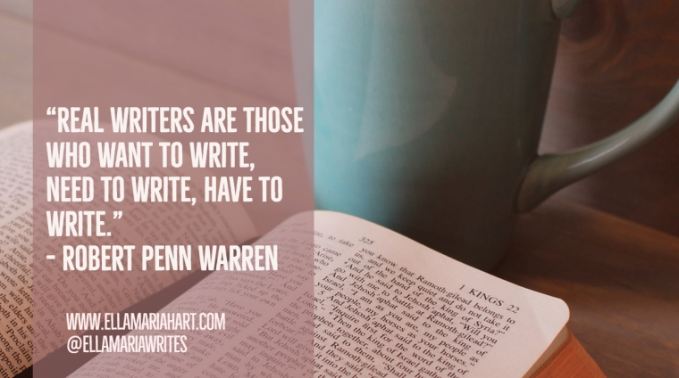 """Real writers are those who want to write, need to write, have to write."" ― Robert Penn Warren"