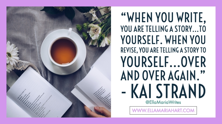 """When you write, you are telling a story...to yourself. When you revise, you are telling a story to yourself...over and over again."" ― Kai Strand"