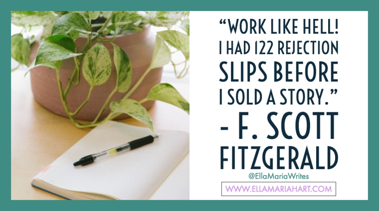 """Work like hell! I had 122 rejection slips before I sold a story."" ― F. Scott Fitzgerald"