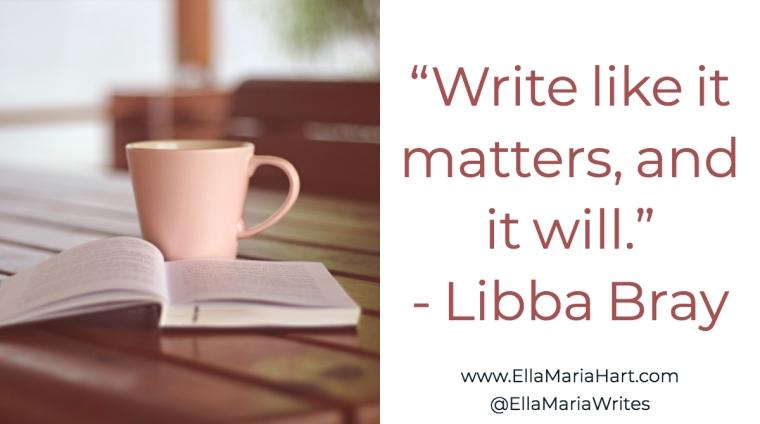 """""""Write like it matters, and it will."""" ― Libba Bray"""