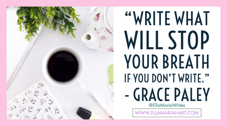 """Write what will stop your breath if you don_t write."" ― Grace Paley"