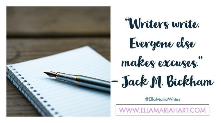 """Writers write. Everyone else makes excuses."" ― Jack M. Bickham"